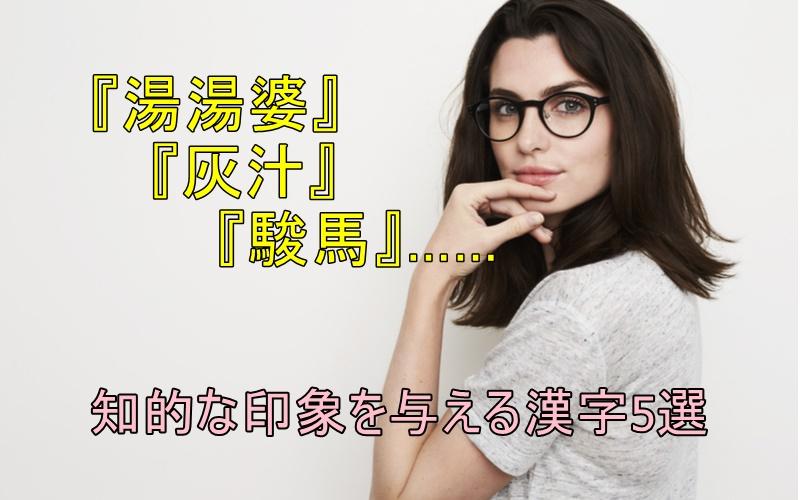 「湯湯婆」「灰汁」…?読めると知的な印象を与える漢字5選