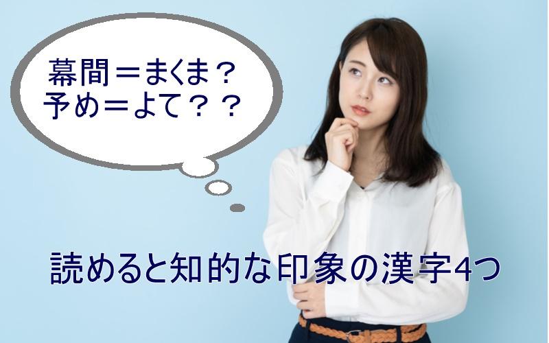 「幕間=まくま?」「予て=よて?」読めると知的に見える漢字5つ