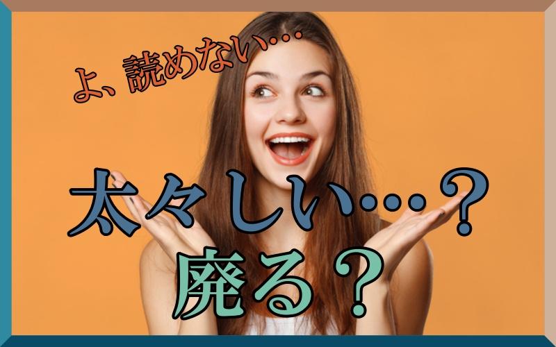 「太々しい=ふとぶとしい?」「廃る=はいる?」読み間違いやすい漢字3つ