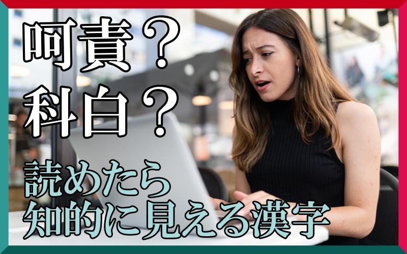 「呵責=かせき?」「科白=しなはく?」読めたら知的に見える漢字4選
