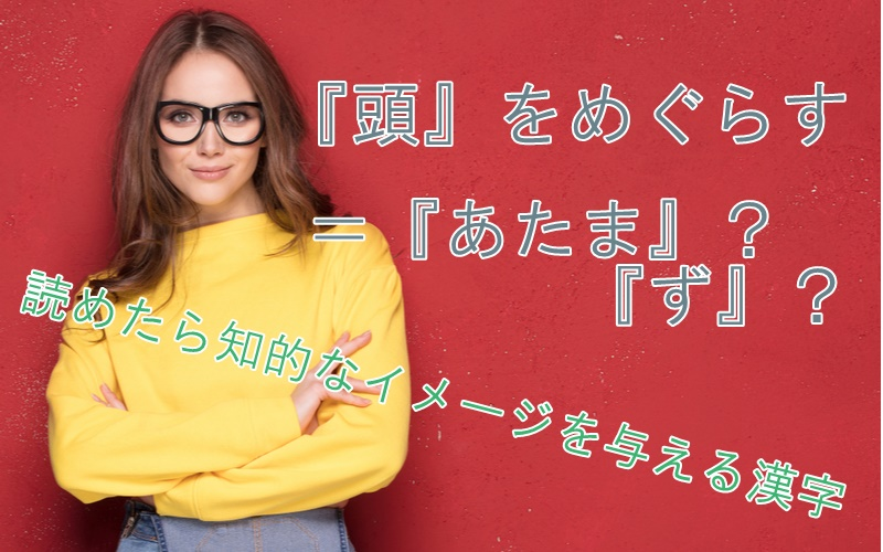 「頭をめぐらす」=「あたま」?「ず」?読めたら知的なイメージを与える漢字4選