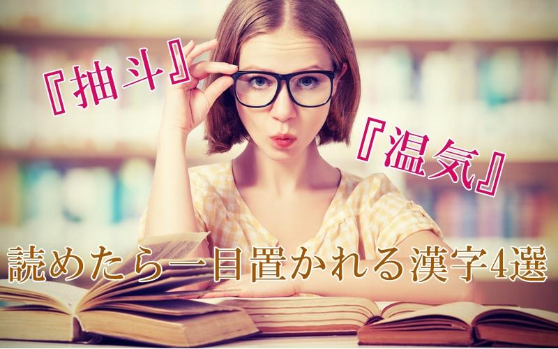 「抽斗」=?「温気」=?正しく読めたら一目置かれる漢字4選