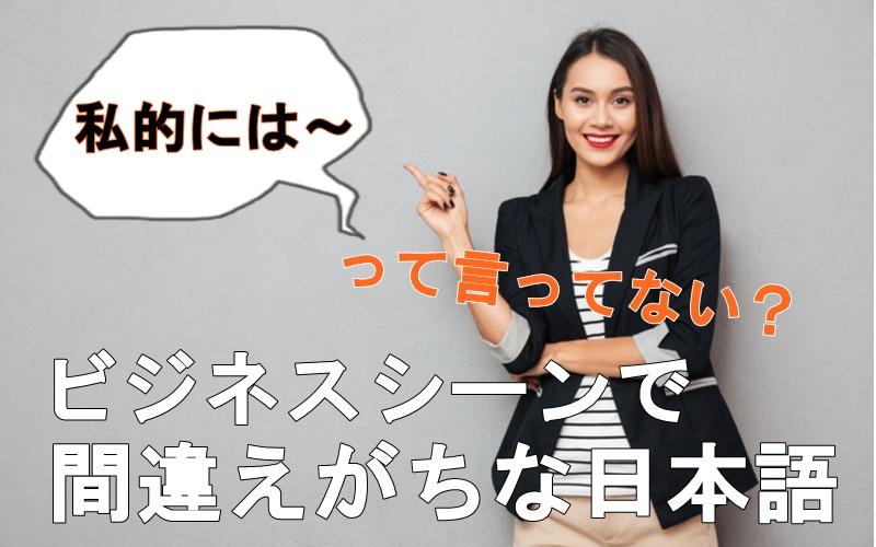 「私的には~」って言ってない?ビジネスで使うのは間違いな日本語3選