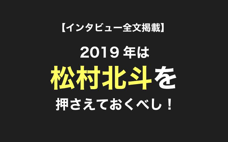 【インタビュー全文掲載】2019年松村北斗くん初登場をプレイバック!