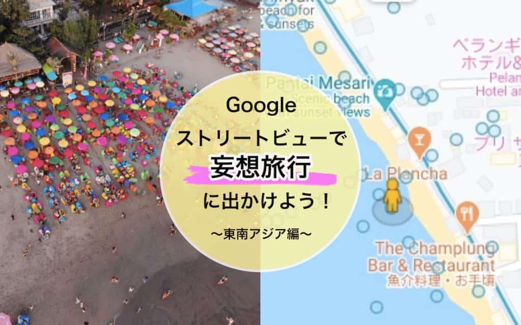 新しい!Googleストリートビューでリモート旅行〜東南アジア編〜|世界遺産やインスタ映えビーチまでバーチャル観光へ!