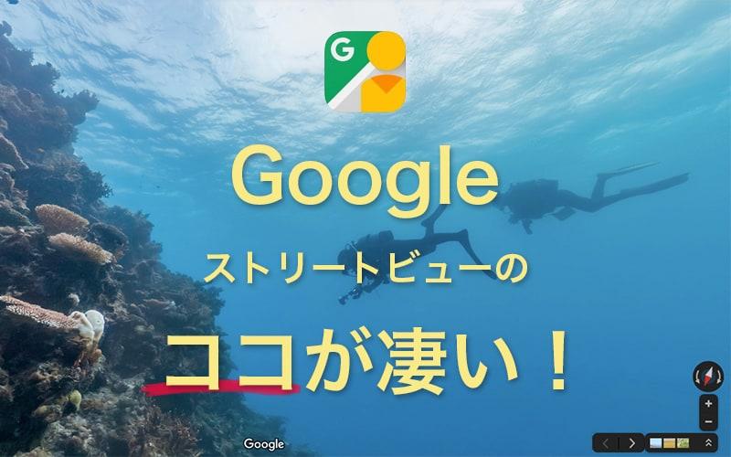 海の中まで潜れちゃう!?Googleストリートビューのリモート旅行、ココが凄い!