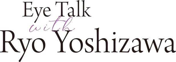 Eye Talk with Ryo Yoshizawa